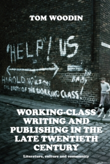 Image for Working-Class Writing and Publishing in the Late Twentieth Century : Literature, Culture and Community