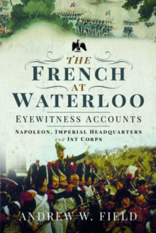 Image for The French at Waterloo: Eyewitness Accounts : Napoleon, Imperial Headquarters and 1st Corps