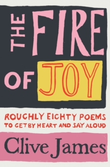 The fire of joy  : roughly 80 poems to get by heart and say aloud - James, Clive