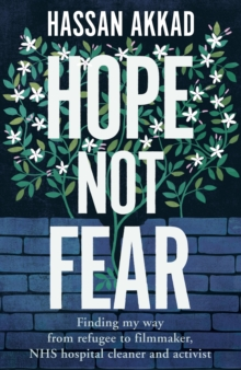 Image for Hope Not Fear : Finding My Way from Refugee to Filmmaker, to NHS Hospital Cleaner and Activist