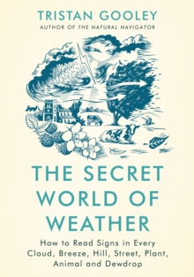 The secret world of weather  : how to read signs in every cloud, breeze, hill, street, plant, animal, and dewdrop - Gooley, Tristan