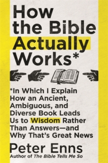 Image for How the Bible actually works  : in which I explain how an ancient, ambiguous, and diverse book leads us to wisdom rather than answers - and why that's great news