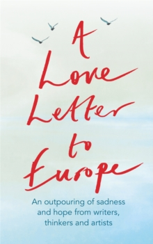 Image for A love letter to Europe  : an outpouring of sadness and hope from writers, thinkers and artists