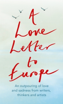 Image for A love letter to Europe  : an outpouring of love and sadness from our writers, thinkers and artists