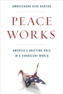 Image for Peace Works : America's Unifying Role in a Turbulent World
