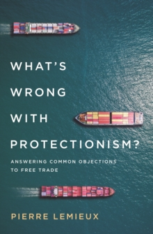 Image for What's Wrong with Protectionism : Answering Common Objections to Free Trade