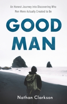 Image for Good Man : An Honest Journey into Discovering Who Men Were Actually Created to Be