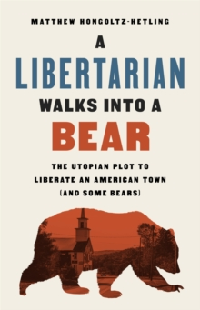 Image for A libertarian walks into a bear  : the utopian plot to liberate an American town (and some bears)