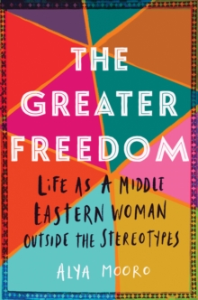 Image for The Greater Freedom : Life as a Middle Eastern Woman Outside the Stereotypes