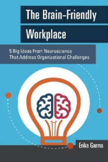 Image for The brain-friendly workplace  : 5 big ideas from neuroscience that address organizational challenges