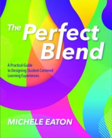 Image for The Perfect Blend : A Practical Guide to Designing Student-Centered Learning Experiences