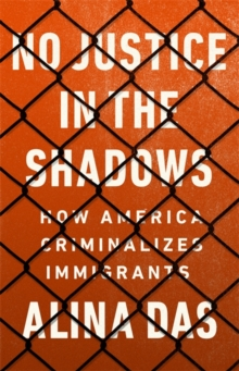 Image for No justice in the shadows  : how America criminalizes immigrants