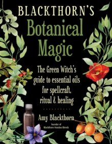 Image for Blackthorn'S Botanical Magic : The Green Witch's Guide to Essential Oils for Spellcraft, Ritual & Healing