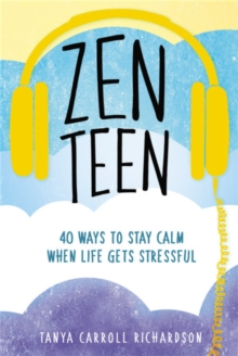 Zen teen  : 101 mindful ways to stay calm when life gets stressful - Richardson, Tanya Carroll