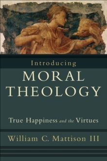 Image for Introducing moral theology  : true happiness and the virtues
