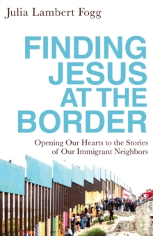 Image for Finding Jesus at the Border : Opening Our Hearts to the Stories of Our Immigrant Neighbors