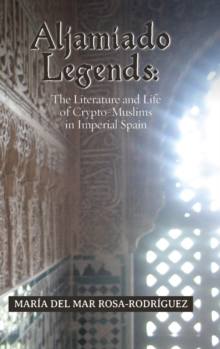 Image for Aljamiado Legends : The Literature and Life of Crypto-Muslims in Imperial Spain: A Critical Commentary on Religious Hybridity and English Translation