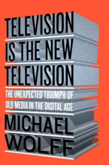 Image for Television is the new television  : the unexpected triumph of old media in the digital age