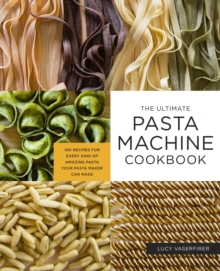 Image for The Ultimate Pasta Machine Cookbook : 100 Recipes for Every Kind of Amazing Pasta Your Pasta Maker Can Make