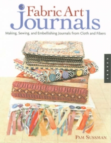 Image for Fabric art journals  : making, sewing, and embellishing journals from cloth and fibers