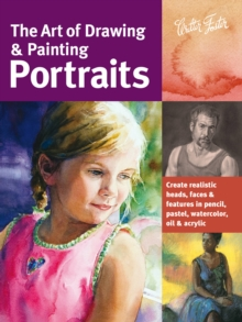 Image for The art of drawing & painting portraits  : create realistic heads, faces & features in pencil, pastel, watercolor, oil & acrylic