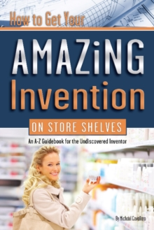 Image for How to get your amazing invention on store shelves  : an A-Z guidebook for the undiscovered inventor