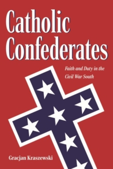 Image for Catholic Confederates : Faith and Duty in the Civil War South