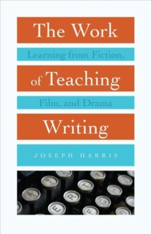 Image for The Work of Teaching Writing : Learning from Fiction, Film, and Drama