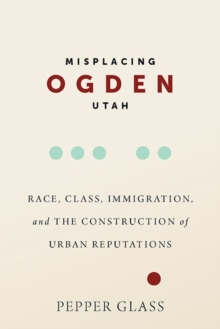 Image for Misplacing Ogden, Utah : Race, Class, Immigration, and the Construction of Urban Reputations
