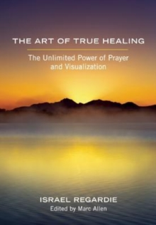 Image for The art of true healing  : the unlimited power of prayer and visualization