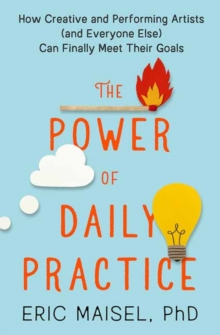 Image for The Power of Daily Practice : How Creative and Performing Artists (and Everyone Else) Can Finally Meet Their Goals
