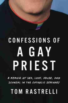 Image for Confessions of a Gay Priest : A Memoir of Sex, Love, Abuse, and Scandal in the Catholic Seminary