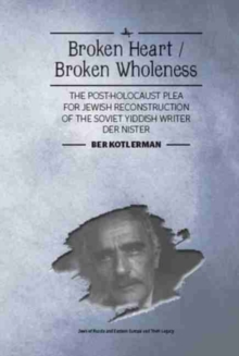 Image for Broken Heart / Broken Wholeness : The Post-Holocaust Plea for Jewish Reconstruction of the Soviet Yiddish Writer Der Nister