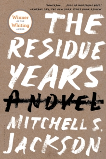 The residue years: a novel - Jackson, Mitchell S.