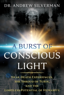 Image for A burst of conscious light  : near-death experiences, the Shroud of Turin, and the limitless potential of humanity