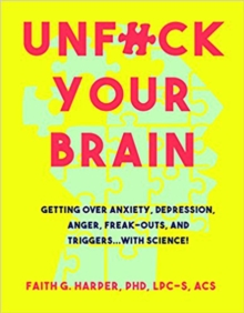 Image for Unfuck your brain  : using science to get over anxiety, depression, anger, freak-outs, and triggers
