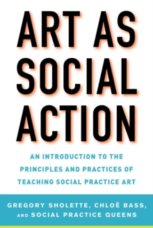 Image for Art as Social Action : An Introduction to the Principles and Practices of Teaching Social Practice Art