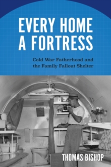 Image for Every Home a Fortress : Cold War Fatherhood and the Family Fallout Shelter