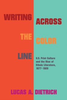 Image for Writing across the Color Line : U.S. Print Culture and the Rise of Ethnic Literature, 1877-1920