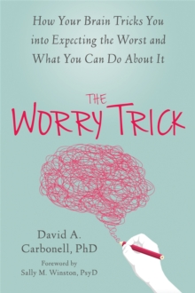 Image for The worry trick  : how your brain tricks you into expecting the worst and what you can do about it
