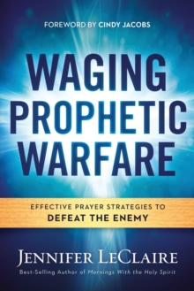 Image for Waging Prophetic Warfare : Effective Prayer Strategies to Defeat the Enemy