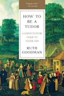 Image for How To Be a Tudor - A Dawn-to-Dusk Guide to Tudor Life