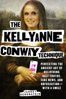Image for The Kellyanne Conway Technique : Perfecting the Ancient Art of Delivering Half-Truths, Fake News, and Obfuscation-With a Smile
