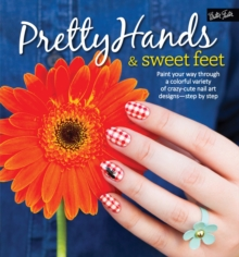 Image for Pretty hands & sweet feet  : paint your way through a colorful variety of crazy-cute nail art designs - step by step