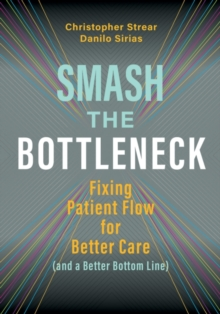 Image for Smash the Bottleneck : Fixing Patient Flow for Better Care (and a Better Bottom Line)
