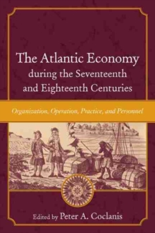 Image for The Atlantic Economy during the Seventeenth and Eighteenth Centuries : Organization, Operation, Practice, and Personnel