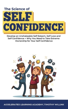 Image for The Science of Self Confidence : Develop an Unshakeable Self Esteem, Self Love and Self Confidence + Why You Need to Take Extreme Ownership for Your Self Confidence