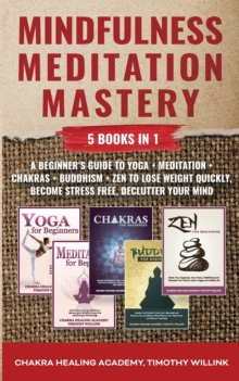 Image for Mindfulness Meditation Mastery : 5 Books in 1: A Beginner's Guide to Yoga + Meditation + Chakras + Buddhism + Zen to Lose Weight Quickly, Become Stress Free, Declutter Your Mind