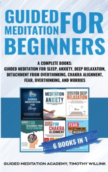 Image for Guided Meditation for Beginners : 6 Books in 1: A Complete Bundle: Guided Meditation for Sleep, Anxiety, Deep Relaxation, Detachment from Overthinking, Chakra Alighnment, Fear, Overthinking, and Worri