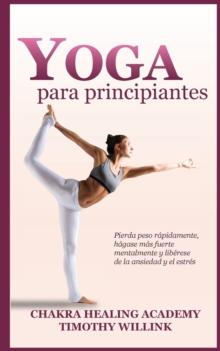 Image for Yoga Para Principiantes : Pierda Peso Rapidamente, Hagase Mas Fuerte Mentalmente Y Liberese de la Ansiedad Y El Estres